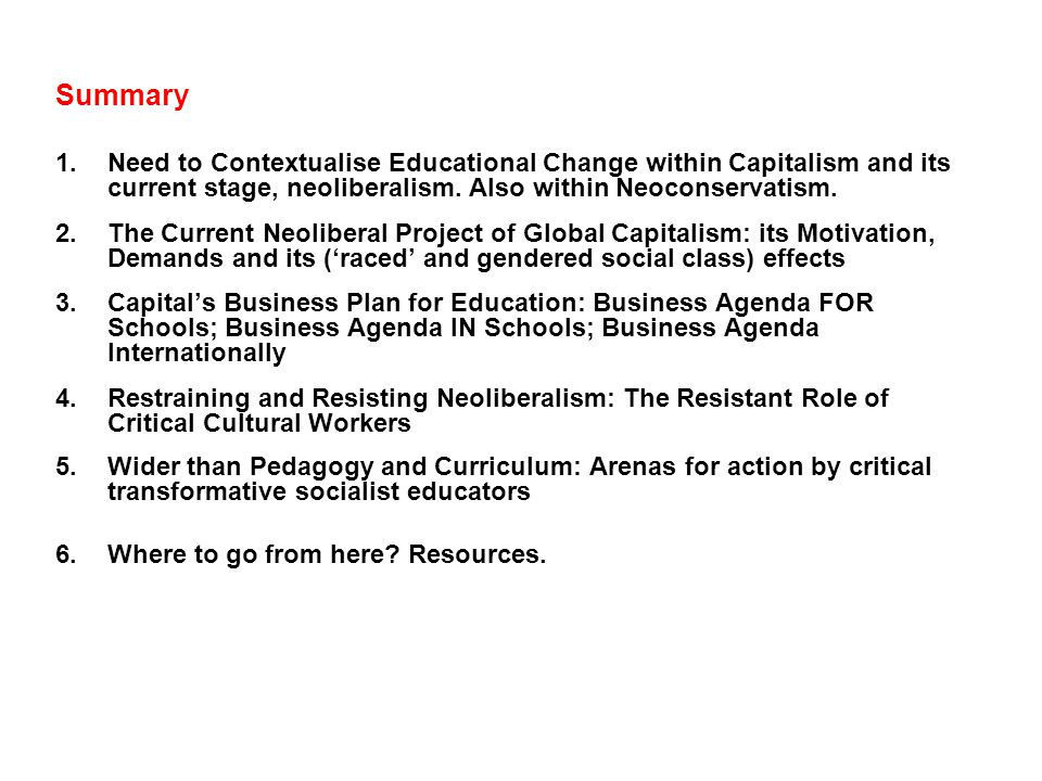 Context and Impacts of Neoliberal (and Neoconservative) Education Policies Social Class and Class War from Above The class impacts of Neoliberal Policies in Education in Britain and The USA (and elsewhere) include: (1)widening (`raced and gendered) social class educational inequalities; (2) weakening key working class organisations such as trade unions and democratically elected municipal government; (3) worsening pay, benefits and working conditions of workers in education- the intensification of labour and of the extraction of surplus value from workers labour power.