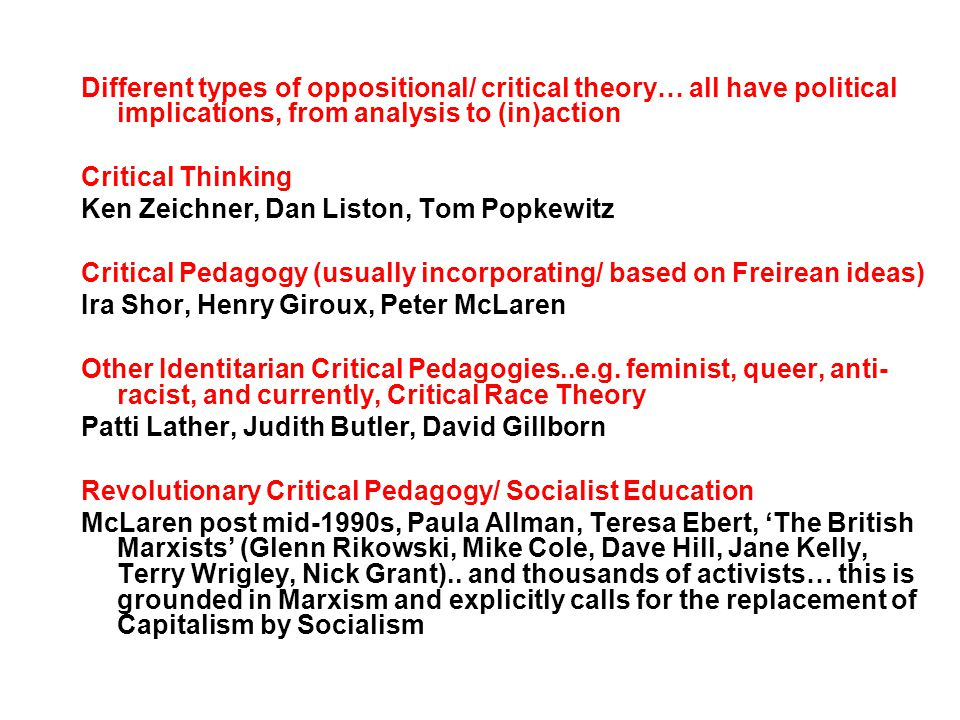 Different types of oppositional/ critical theory… all have political implications, from analysis to (in)action Critical Thinking Ken Zeichner, Dan Liston, Tom Popkewitz Critical Pedagogy (usually incorporating/ based on Freirean ideas) Ira Shor, Henry Giroux, Peter McLaren Other Identitarian Critical Pedagogies..e.g.