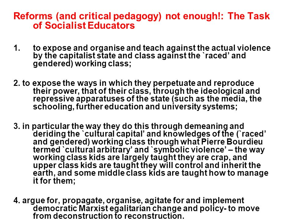 Reforms (and critical pedagogy) not enough!: The Task of Socialist Educators 1.to expose and organise and teach against the actual violence by the capitalist state and class against the `raced and gendered) working class; 2.