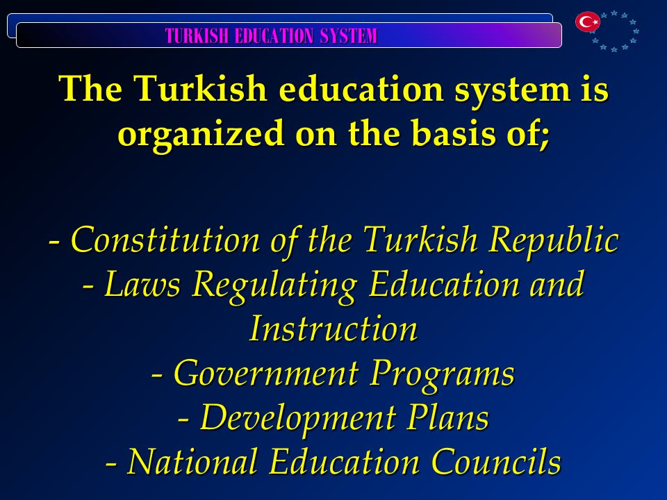 The Turkish education system is organized on the basis of; - Constitution of the Turkish Republic - Laws Regulating Education and Instruction - Government Programs - Development Plans - National Education Councils
