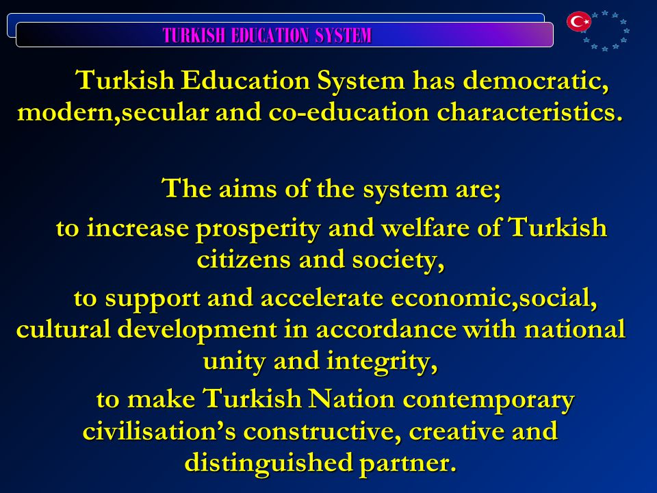 TURKISH EDUCATION SYSTEM Turkish Education System has democratic, modern,secular and co-education characteristics.