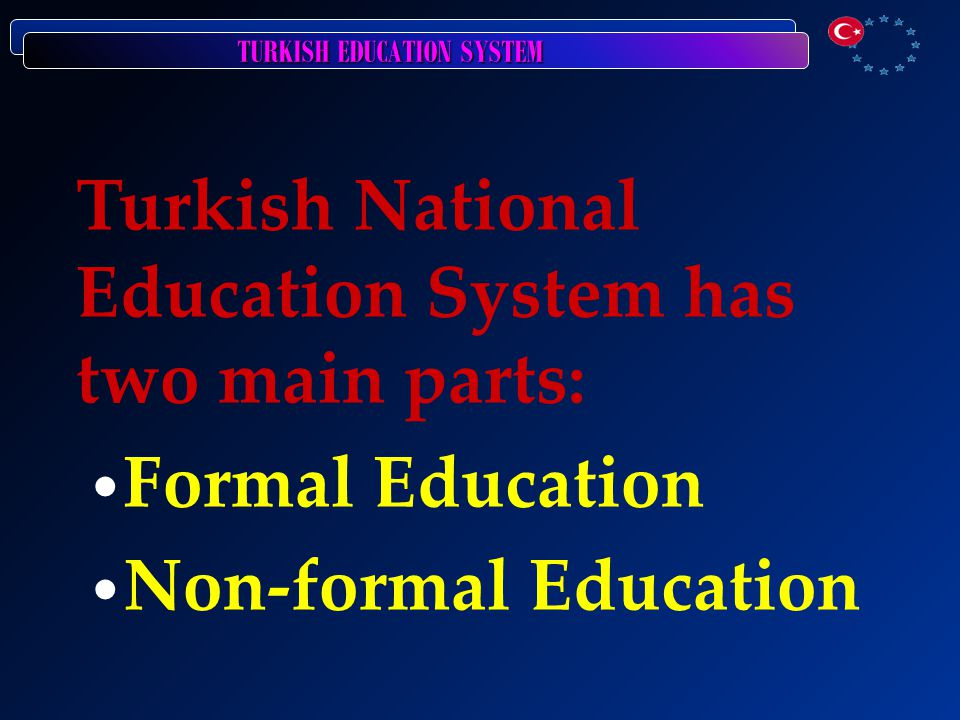 TURKISH EDUCATION SYSTEM Turkish National Education System has two main parts: Formal Education Non-formal Education