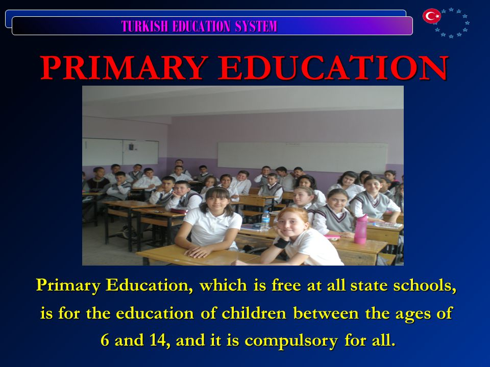 TURKISH EDUCATION SYSTEM PRIMARY EDUCATION PRIMARY EDUCATION Primary Education, which is free at all state schools, is for the education of children between the ages of 6 and 14, and it is compulsory for all.