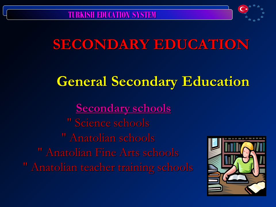 TURKISH EDUCATION SYSTEM SECONDARY EDUCATION General Secondary Education Secondary schools Science schools Anatolian schools Anatolian Fine Arts schools Anatolian teacher training schools Secondary schools Science schools Anatolian schools Anatolian Fine Arts schools Anatolian teacher training schools