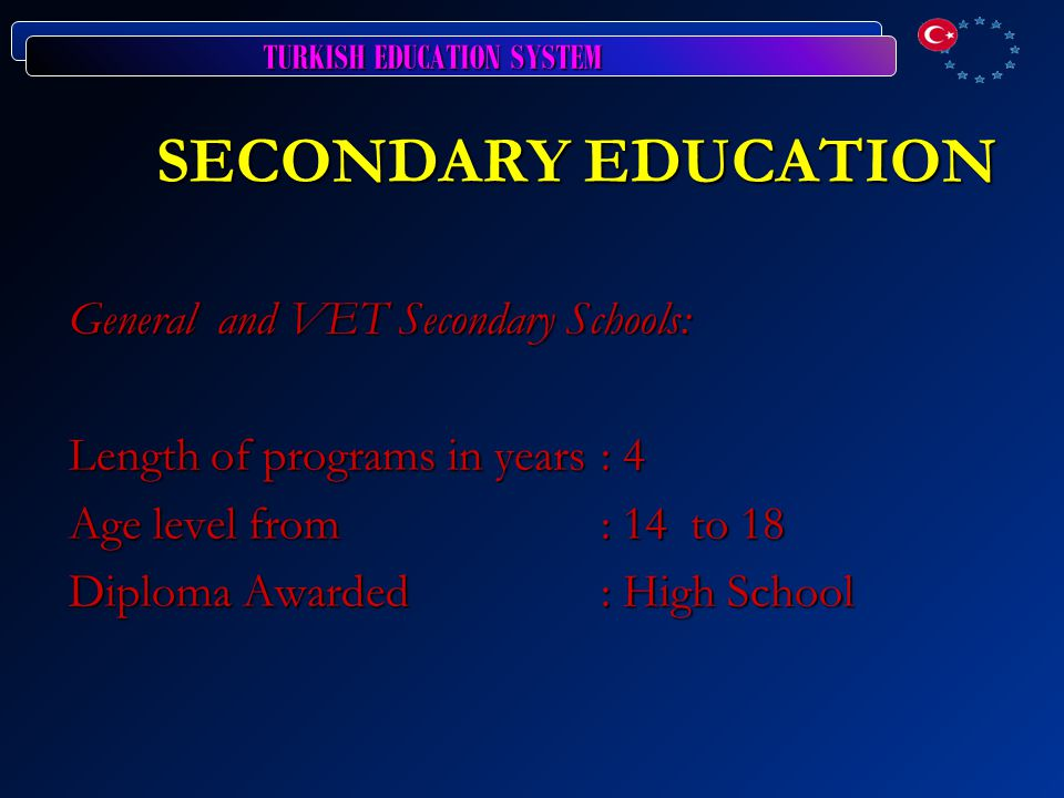 TURKISH EDUCATION SYSTEM SECONDARY EDUCATION General and VET Secondary Schools: Length of programs in years: 4 Age level from: 14 to 18 Diploma Awarded: High School