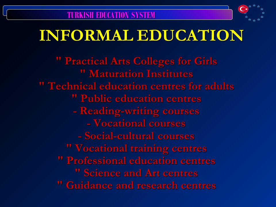 INFORMAL EDUCATION Practical Arts Colleges for Girls Maturation Institutes Technical education centres for adults Public education centres - Reading-writing courses - Vocational courses - Social-cultural courses Vocational training centres Professional education centres Science and Art centres Guidance and research centres