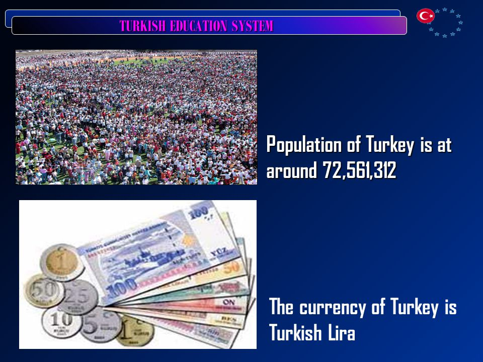 TURKISH EDUCATION SYSTEM Population of Turkey is at around 72,561,312 The currency of Turkey is Turkish Lira