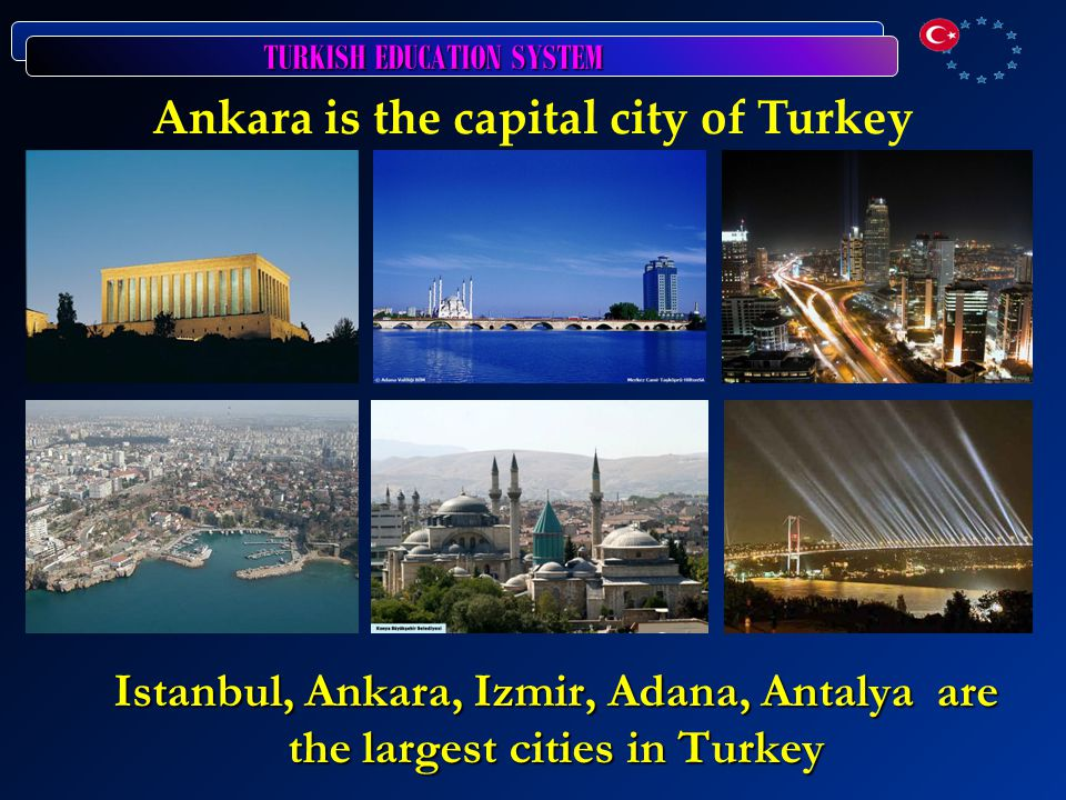 TURKISH EDUCATION SYSTEM Ankara is the capital city of Turkey Istanbul, Ankara, Izmir, Adana, Antalya are the largest cities in Turkey