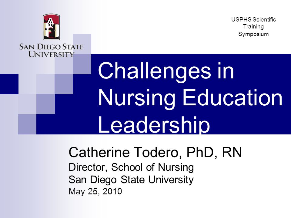 Challenges in Nursing Education Leadership Catherine Todero, PhD, RN Director, School of Nursing San Diego State University May 25, 2010 USPHS Scientific Training Symposium