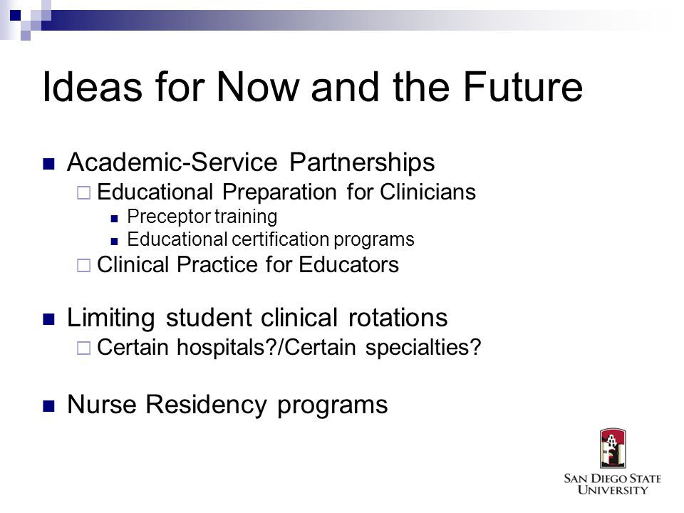 Ideas for Now and the Future Academic-Service Partnerships Educational Preparation for Clinicians Preceptor training Educational certification programs Clinical Practice for Educators Limiting student clinical rotations Certain hospitals /Certain specialties.