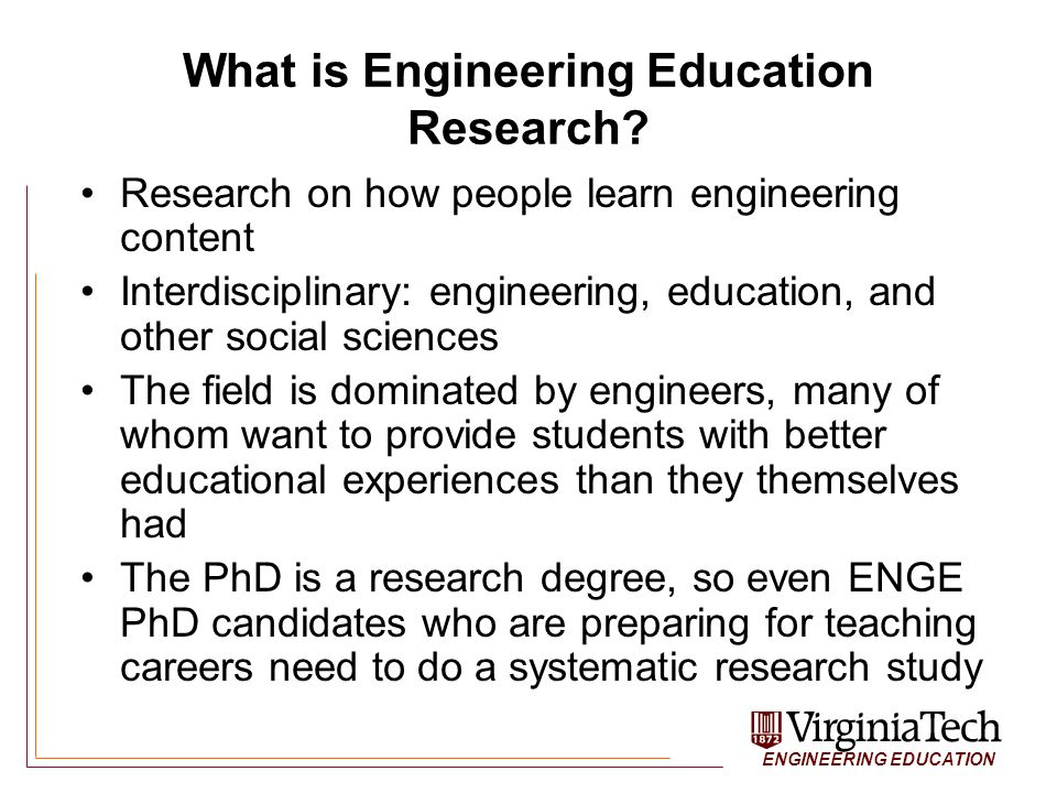 ENGINEERING EDUCATION School of Education Courses (VT) Learning Theories –EDCI-5114 Advanced Educ Psych (online) Instructional Design (translate theory to practice) –EDCI-5164 Prin Instruct Design (online) Research Methods –EDRE-6605 Quan Res Methods in Educ I&II –EDRE-6504 Qualitative Res I and 6524 II –EDRE-6794 TS:Mixed Methods Res Design Others: STEM Ed, educational technology, gender, policy, other social science depts