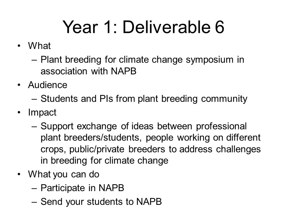 Year 1: Deliverable 6 What –Plant breeding for climate change symposium in association with NAPB Audience –Students and PIs from plant breeding community Impact –Support exchange of ideas between professional plant breeders/students, people working on different crops, public/private breeders to address challenges in breeding for climate change What you can do –Participate in NAPB –Send your students to NAPB