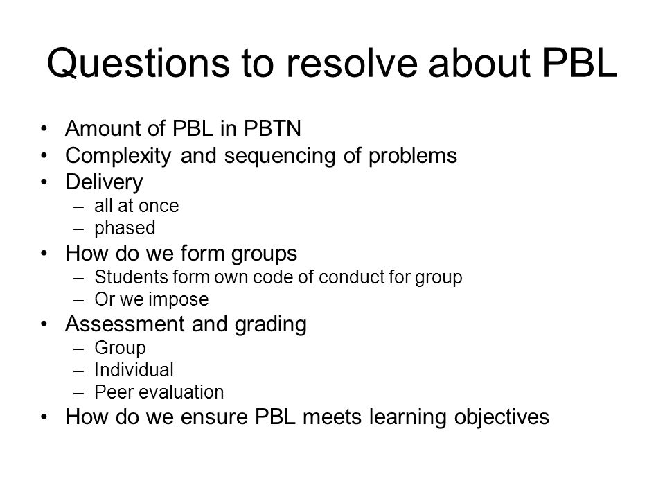 Questions to resolve about PBL Amount of PBL in PBTN Complexity and sequencing of problems Delivery –all at once –phased How do we form groups –Students form own code of conduct for group –Or we impose Assessment and grading –Group –Individual –Peer evaluation How do we ensure PBL meets learning objectives