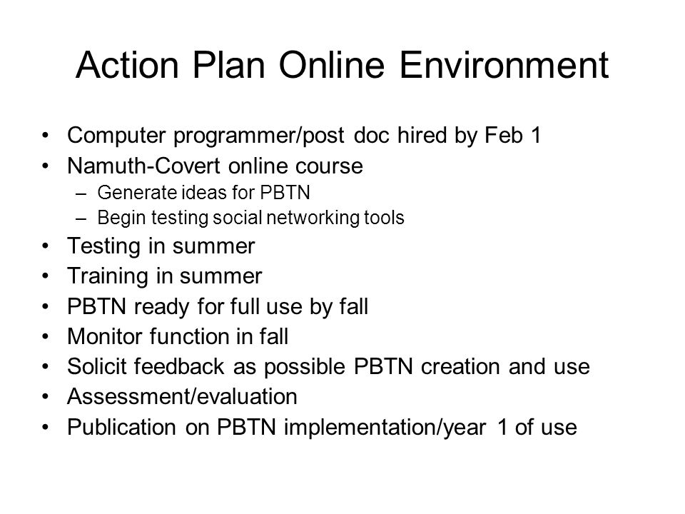 Action Plan Online Environment Computer programmer/post doc hired by Feb 1 Namuth-Covert online course –Generate ideas for PBTN –Begin testing social networking tools Testing in summer Training in summer PBTN ready for full use by fall Monitor function in fall Solicit feedback as possible PBTN creation and use Assessment/evaluation Publication on PBTN implementation/year 1 of use