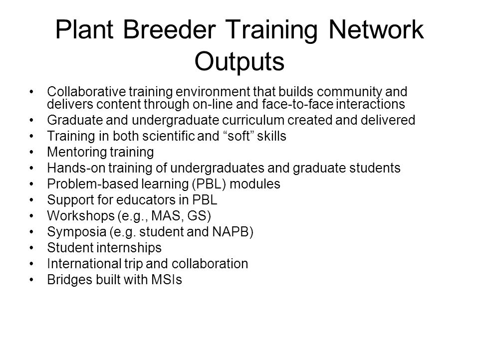 Plant Breeder Training Network Outputs Collaborative training environment that builds community and delivers content through on-line and face-to-face interactions Graduate and undergraduate curriculum created and delivered Training in both scientific and soft skills Mentoring training Hands-on training of undergraduates and graduate students Problem-based learning (PBL) modules Support for educators in PBL Workshops (e.g., MAS, GS) Symposia (e.g.