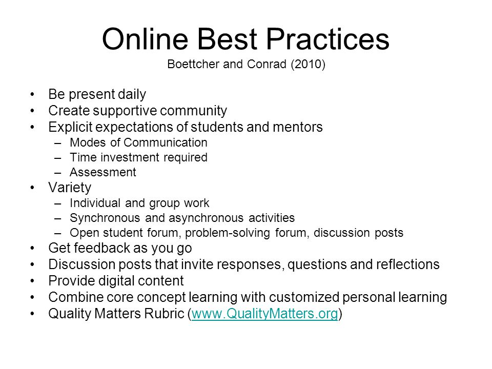 Online Best Practices Boettcher and Conrad (2010) Be present daily Create supportive community Explicit expectations of students and mentors –Modes of Communication –Time investment required –Assessment Variety –Individual and group work –Synchronous and asynchronous activities –Open student forum, problem-solving forum, discussion posts Get feedback as you go Discussion posts that invite responses, questions and reflections Provide digital content Combine core concept learning with customized personal learning Quality Matters Rubric (www.QualityMatters.org)www.QualityMatters.org