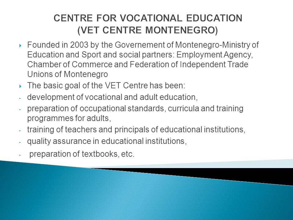 CENTRE FOR VOCATIONAL EDUCATION (VET CENTRE MONTENEGRO) Founded in 2003 by the Governement of Montenegro-Ministry of Education and Sport and social pa