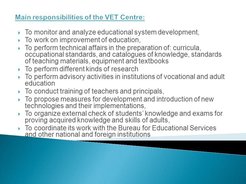 Main responsibilities of the VET Centre: To monitor and analyze educational system development, To work on improvement of education, To perform technical affairs in the preparation of: curricula, occupational standards, and catalogues of knowledge, standards of teaching materials, equipment and textbooks To perform different kinds of research To perform advisory activities in institutions of vocational and adult education To conduct training of teachers and principals, To propose measures for development and introduction of new technologies and their implementations, To organize external check of students knowledge and exams for proving acquired knowledge and skills of adults, To coordinate its work with the Bureau for Educational Services and other national and foreign institutions