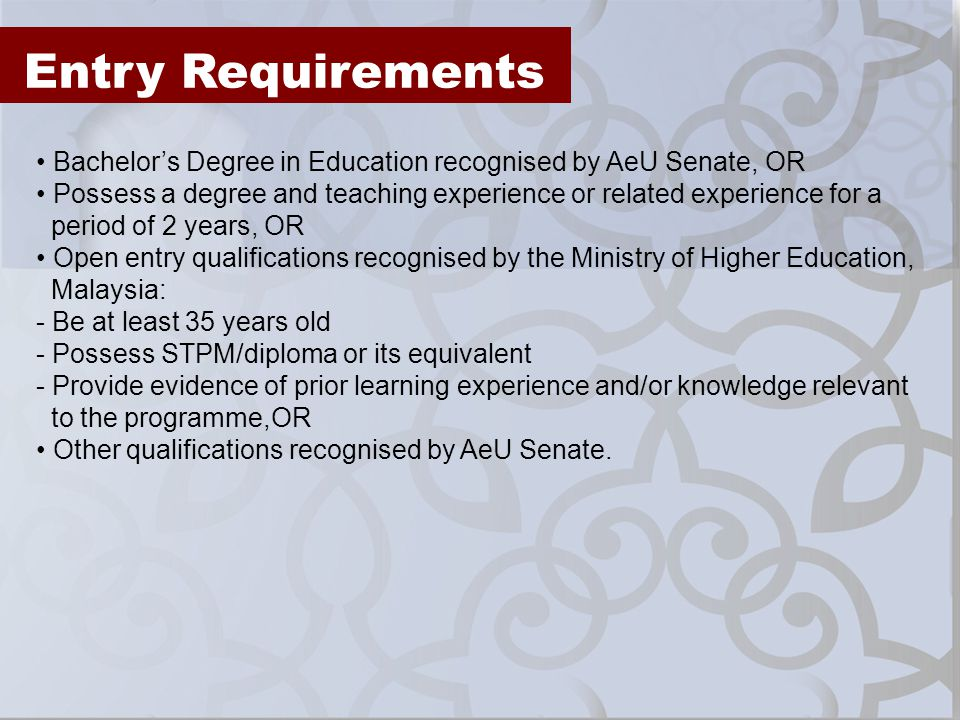Entry Requirements Bachelors Degree in Education recognised by AeU Senate, OR Possess a degree and teaching experience or related experience for a per