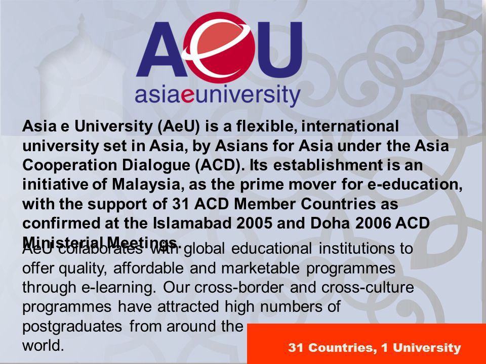 Asia e University (AeU) is a flexible, international university set in Asia, by Asians for Asia under the Asia Cooperation Dialogue (ACD). Its establi