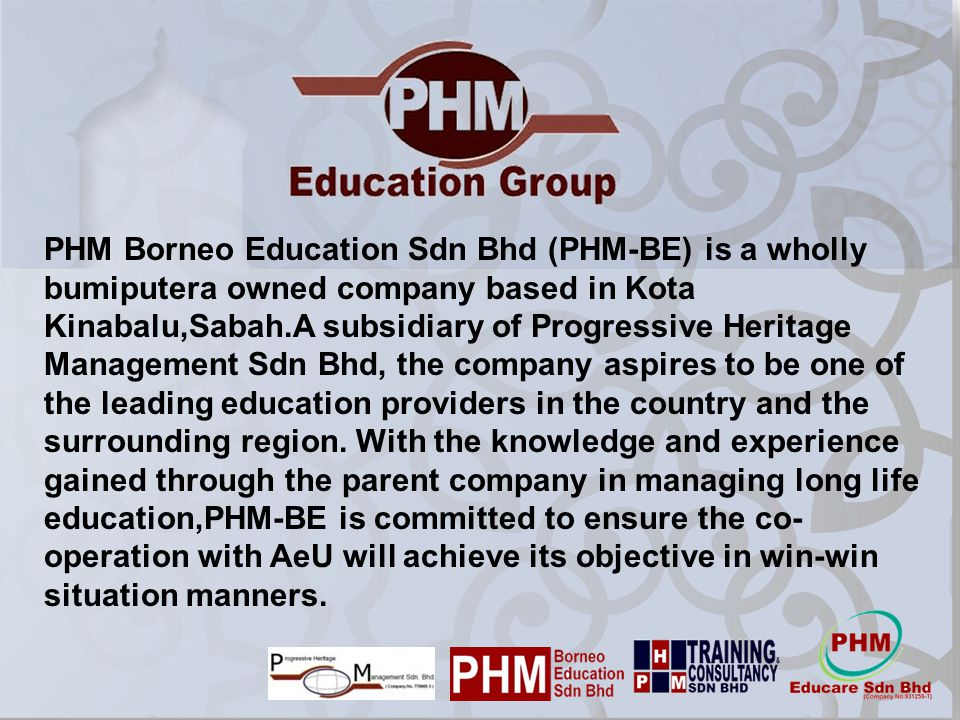 PHM Borneo Education Sdn Bhd (PHM-BE) is a wholly bumiputera owned company based in Kota Kinabalu,Sabah.A subsidiary of Progressive Heritage Managemen