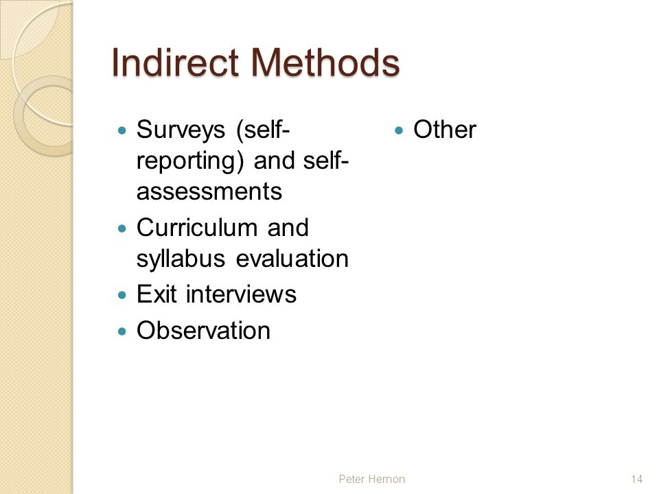 Peter Hernon14 Indirect Methods Surveys (self- reporting) and self- assessments Curriculum and syllabus evaluation Exit interviews Observation Other
