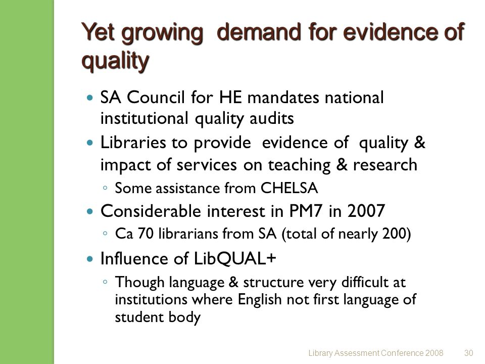 Library Assessment Conference 200830 Yet growing demand for evidence of quality SA Council for HE mandates national institutional quality audits Libraries to provide evidence of quality & impact of services on teaching & research Some assistance from CHELSA Considerable interest in PM7 in 2007 Ca 70 librarians from SA (total of nearly 200) Influence of LibQUAL+ Though language & structure very difficult at institutions where English not first language of student body