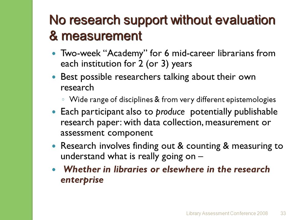 Library Assessment Conference 200833 No research support without evaluation & measurement Two-week Academy for 6 mid-career librarians from each institution for 2 (or 3) years Best possible researchers talking about their own research Wide range of disciplines & from very different epistemologies Each participant also to produce potentially publishable research paper: with data collection, measurement or assessment component Research involves finding out & counting & measuring to understand what is really going on – Whether in libraries or elsewhere in the research enterprise