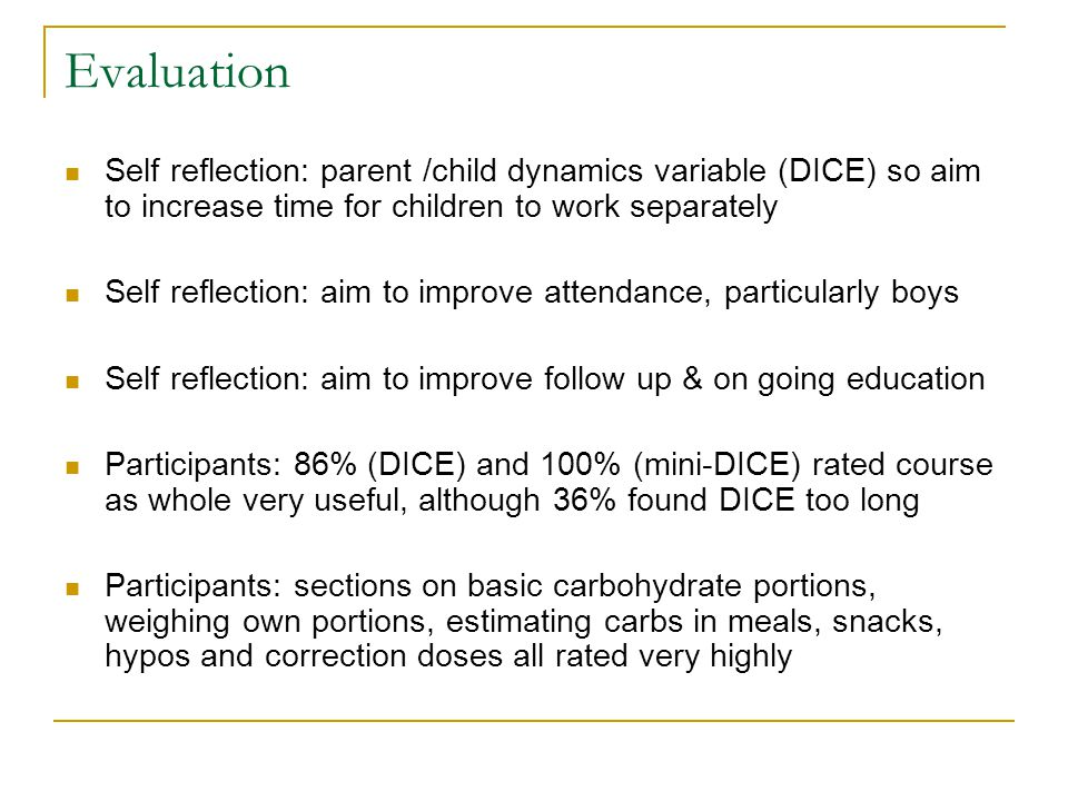 Evaluation Self reflection: parent /child dynamics variable (DICE) so aim to increase time for children to work separately Self reflection: aim to improve attendance, particularly boys Self reflection: aim to improve follow up & on going education Participants: 86% (DICE) and 100% (mini-DICE) rated course as whole very useful, although 36% found DICE too long Participants: sections on basic carbohydrate portions, weighing own portions, estimating carbs in meals, snacks, hypos and correction doses all rated very highly