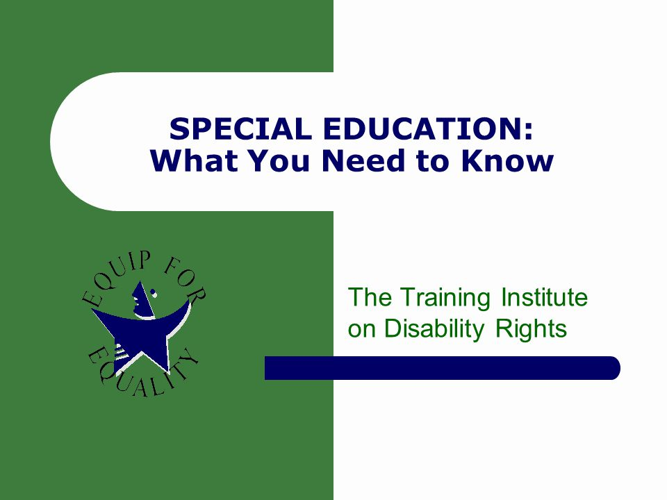 SPECIAL EDUCATION: What You Need to Know The Training Institute on Disability Rights