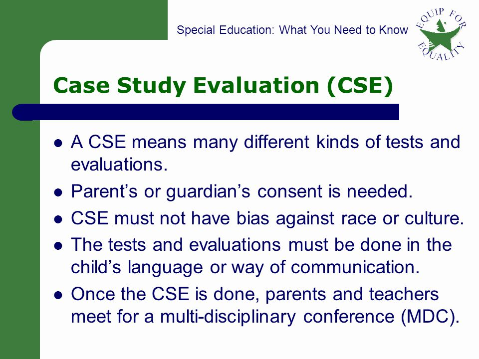 Special Education: What You Need to Know 9 Case Study Evaluation (CSE) A CSE means many different kinds of tests and evaluations.