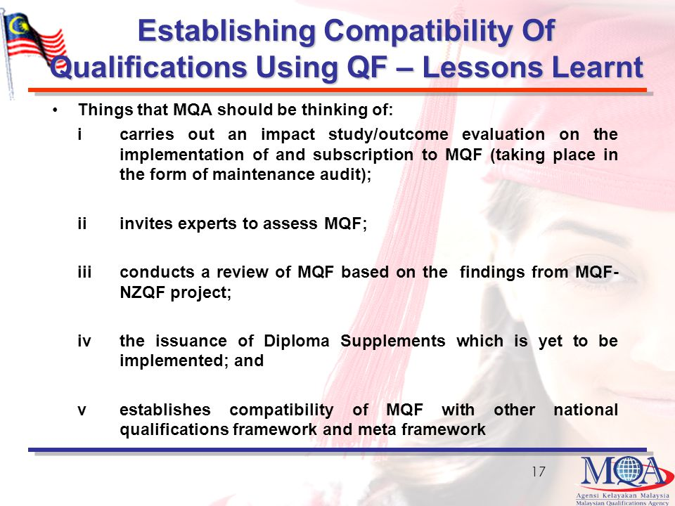 Establishing Compatibility Of Qualifications Using QF – Lessons Learnt Things that MQA should be thinking of: i carries out an impact study/outcome evaluation on the implementation of and subscription to MQF (taking place in the form of maintenance audit); ii invites experts to assess MQF; iii conducts a review of MQF based on the findings from MQF- NZQF project; iv the issuance of Diploma Supplements which is yet to be implemented; and vestablishes compatibility of MQF with other national qualifications framework and meta framework 17