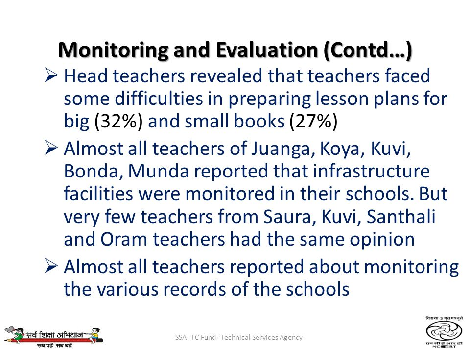 SSA- TC Fund- Technical Services Agency Monitoring and Evaluation (Contd…) Head teachers revealed that teachers faced some difficulties in preparing lesson plans for big (32%) and small books (27%) Almost all teachers of Juanga, Koya, Kuvi, Bonda, Munda reported that infrastructure facilities were monitored in their schools.