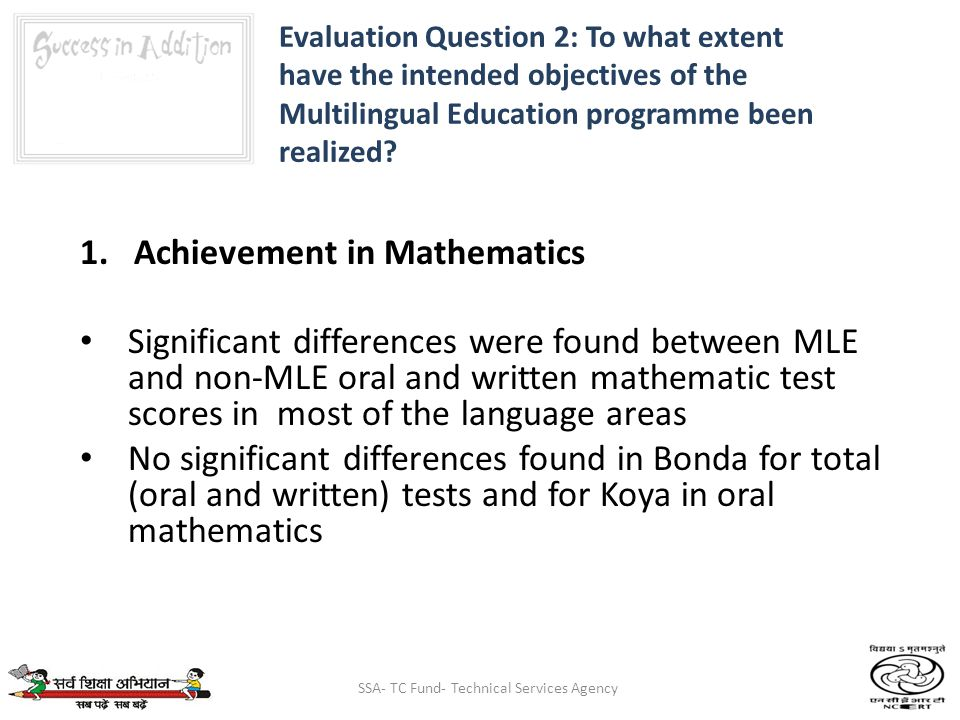 SSA- TC Fund- Technical Services Agency 1.Achievement in Mathematics Significant differences were found between MLE and non-MLE oral and written mathematic test scores in most of the language areas No significant differences found in Bonda for total (oral and written) tests and for Koya in oral mathematics Evaluation Question 2: To what extent have the intended objectives of the Multilingual Education programme been realized