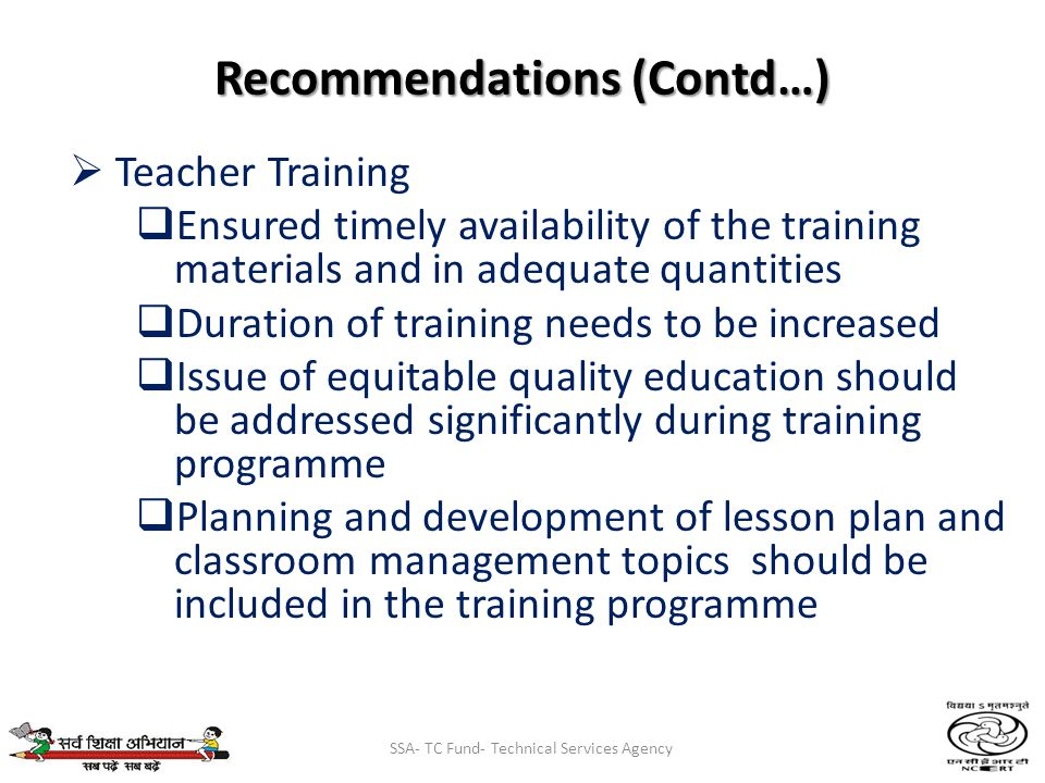 SSA- TC Fund- Technical Services Agency Recommendations (Contd…) Teacher Training Ensured timely availability of the training materials and in adequate quantities Duration of training needs to be increased Issue of equitable quality education should be addressed significantly during training programme Planning and development of lesson plan and classroom management topics should be included in the training programme