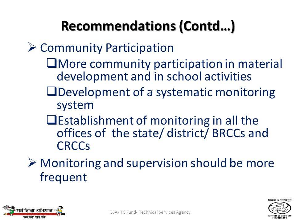 SSA- TC Fund- Technical Services Agency Recommendations (Contd…) Community Participation More community participation in material development and in school activities Development of a systematic monitoring system Establishment of monitoring in all the offices of the state/ district/ BRCCs and CRCCs Monitoring and supervision should be more frequent