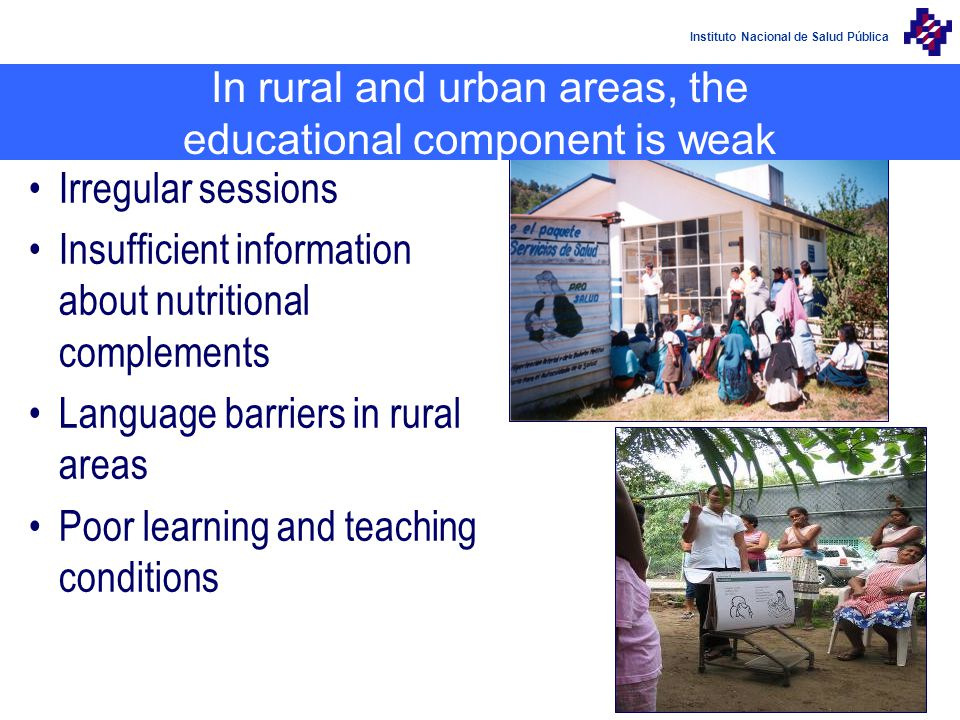 Instituto Nacional de Salud Pública Irregular sessions Insufficient information about nutritional complements Language barriers in rural areas Poor learning and teaching conditions In rural and urban areas, the educational component is weak