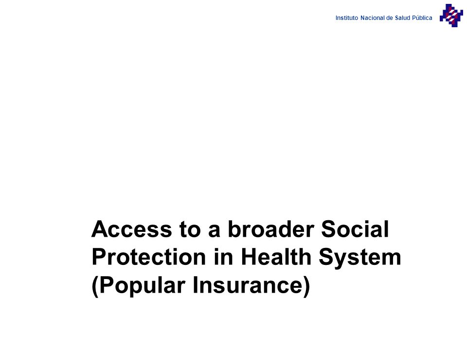 Instituto Nacional de Salud Pública Access to a broader Social Protection in Health System (Popular Insurance)