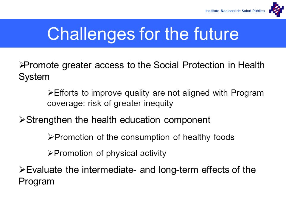 Instituto Nacional de Salud Pública Challenges for the future Promote greater access to the Social Protection in Health System Efforts to improve quality are not aligned with Program coverage: risk of greater inequity Strengthen the health education component Promotion of the consumption of healthy foods Promotion of physical activity Evaluate the intermediate- and long-term effects of the Program