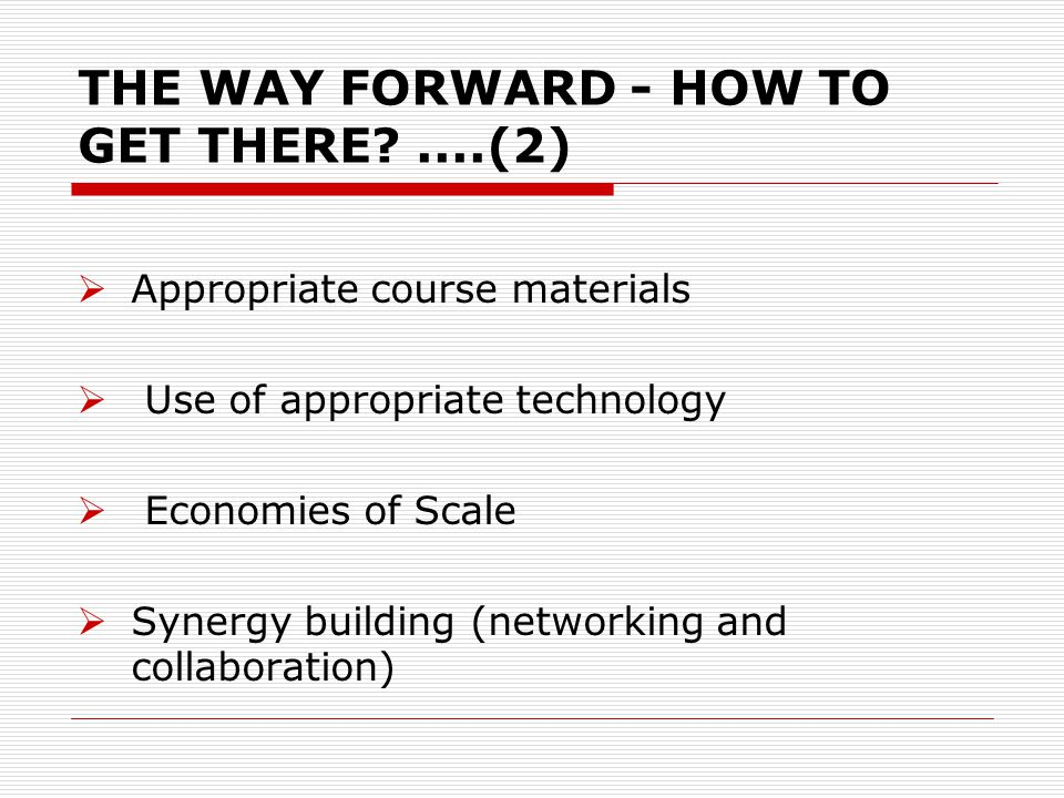THE WAY FORWARD - HOW TO GET THERE ....(2) Appropriate course materials Use of appropriate technology Economies of Scale Synergy building (networking and collaboration)