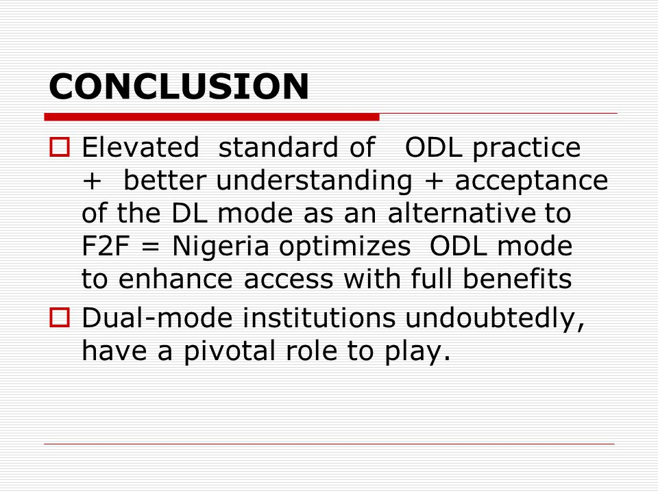 CONCLUSION Elevated standard of ODL practice + better understanding + acceptance of the DL mode as an alternative to F2F = Nigeria optimizes ODL mode to enhance access with full benefits Dual-mode institutions undoubtedly, have a pivotal role to play.