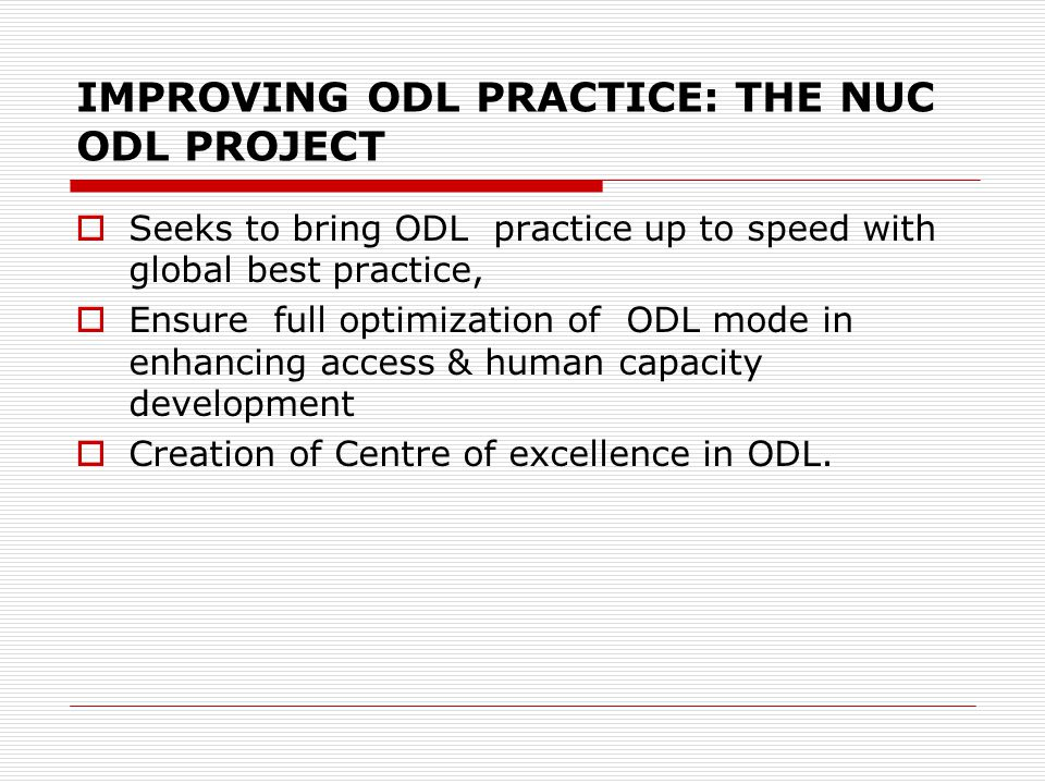 IMPROVING ODL PRACTICE: THE NUC ODL PROJECT Seeks to bring ODL practice up to speed with global best practice, Ensure full optimization of ODL mode in enhancing access & human capacity development Creation of Centre of excellence in ODL.