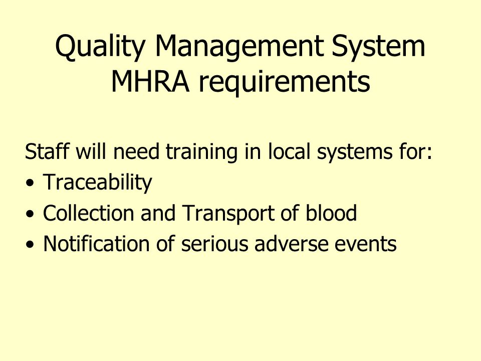 Quality Management System MHRA requirements Staff will need training in local systems for: Traceability Collection and Transport of blood Notification