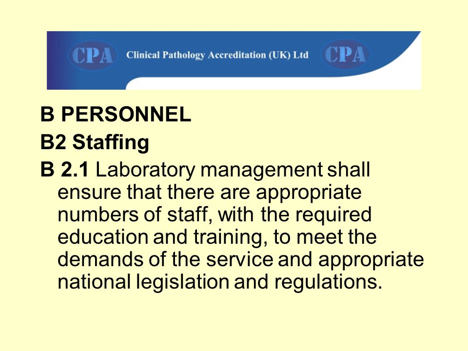 B PERSONNEL B2 Staffing B 2.1 Laboratory management shall ensure that there are appropriate numbers of staff, with the required education and training