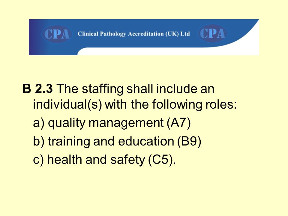 B 2.3 The staffing shall include an individual(s) with the following roles: a) quality management (A7) b) training and education (B9) c) health and sa