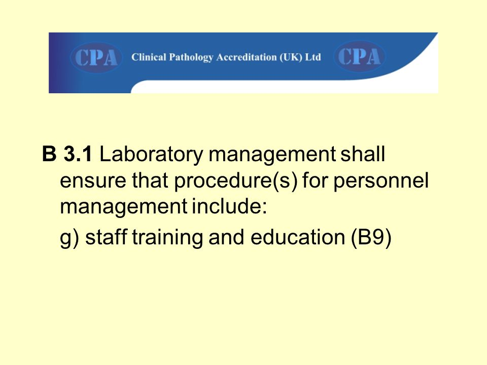 B 3.1 Laboratory management shall ensure that procedure(s) for personnel management include: g) staff training and education (B9)