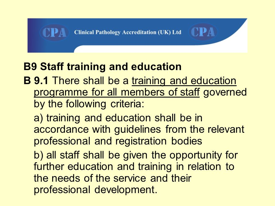 B9 Staff training and education B 9.1 There shall be a training and education programme for all members of staff governed by the following criteria: a