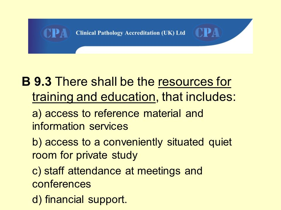 B 9.3 There shall be the resources for training and education, that includes: a) access to reference material and information services b) access to a