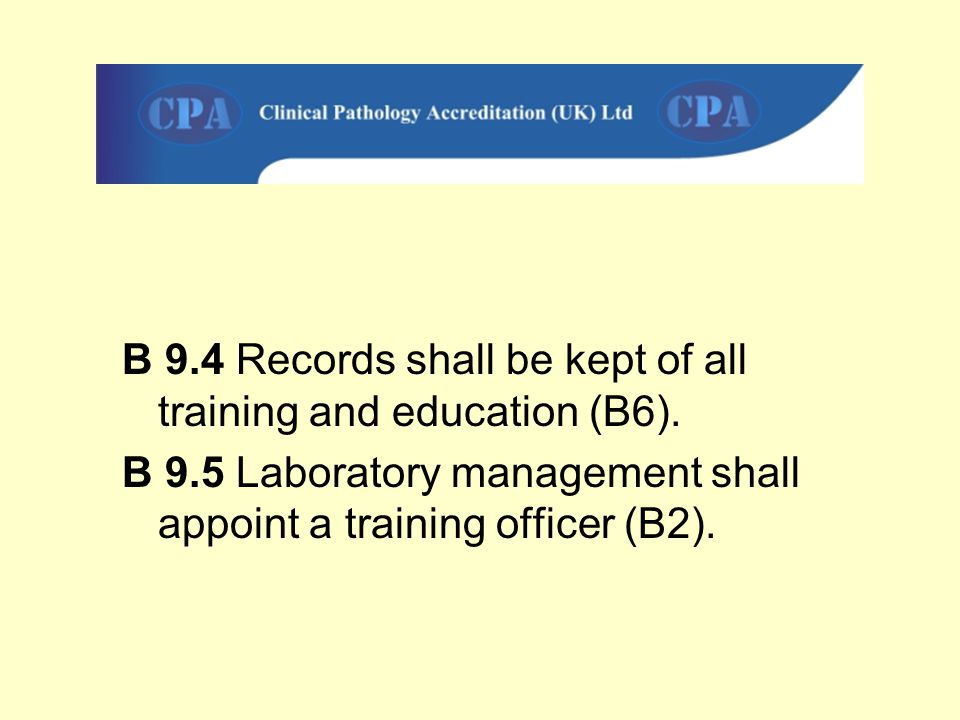 B 9.4 Records shall be kept of all training and education (B6). B 9.5 Laboratory management shall appoint a training officer (B2).