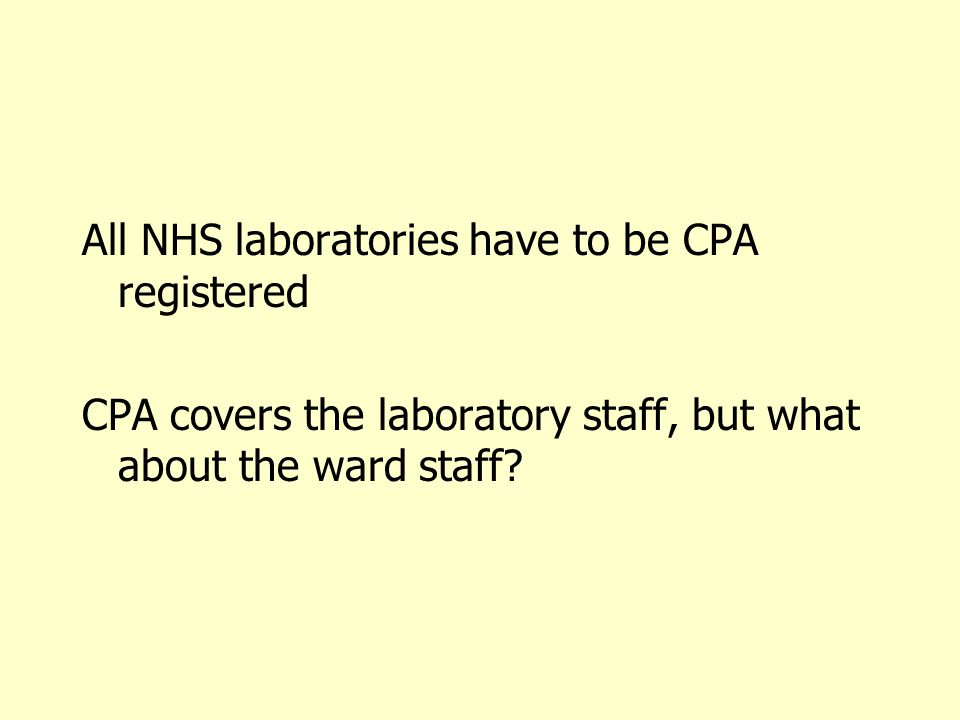 All NHS laboratories have to be CPA registered CPA covers the laboratory staff, but what about the ward staff?
